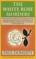 The White Rose Murders ebook by Paul Doherty