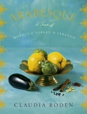 Arabesque - A Taste of Morocco, Turkey, and Lebanon ebook by Claudia Roden