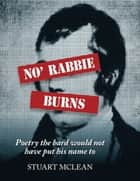No' Rabbie Burns - Poetry The Bard Would Not Have Put His Name To ebook by Stuart McLean