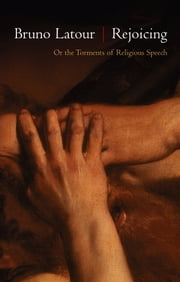 Rejoicing - Or the Torments of Religious Speech ebook by Bruno Latour,Julie Rose