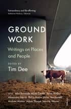 Ground Work - Writings on People and Places ebook by Tim Dee, Richard Holmes