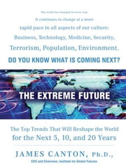 The Extreme Future - The Top Trends That Will Reshape the World in the Next 20 Years ebook by James Canton