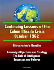 Continuing Lessons of the Cuban Missile Crisis October 1962: Khrushchev's Gamble, Missile Deployment, Kennedy's Objectives and Strategy, The Role of Intelligence - Successes and Failures ebook by Progressive Management
