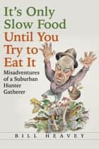 It's Only Slow Food Until You Try to Eat It ebook by Bill Heavey