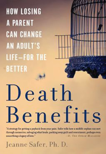 Death Benefits - How Losing a Parent Can Change an Adult's Life--for the Better ebook by Jeanne Safer