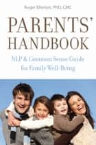 Parents' Handbook: NLP and Common Sense Guide for Family Well-Being ebook by Roger Ellerton