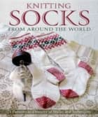 Knitting Socks from Around the World - 25 Patterns in a Variety of Styles and Techniques ebook by Kari Cornell, Sue Flanders, Janine Kosel,...