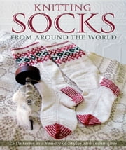 Knitting Socks from Around the World - 25 Patterns in a Variety of Styles and Techniques ebook by Kari Cornell,Sue Flanders,Janine Kosel,Nancy Bush,Beth Brown-Reinsel,Candace Eisner Strick,Chrissy Gardiner,Annie Modesitt,Anna Zilboorg