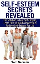 Self-Esteem Secrets Revealed: The Solution To Low Self-Esteem, Learn How To Build A Powerful & Positive Self-Esteem For Life ebook by Tom Norman