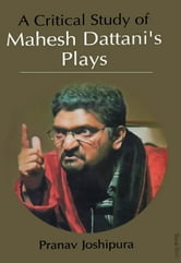 A Critical Study of Mahesh Dattani's Plays ebook by Pranav Joshipura