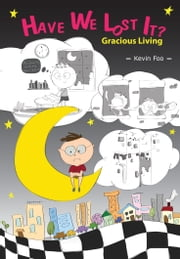 Have We Lost It? : Gracious Living ebook by Kevin Foo