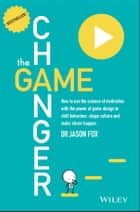 The Game Changer - How to Use the Science of Motivation With the Power of Game Design to Shift Behaviour, Shape Culture and Make Clever Happen ebook by Jason Fox