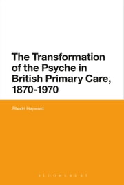 The Transformation of the Psyche in British Primary Care, 1870-1970 ebook by Dr Rhodri Hayward