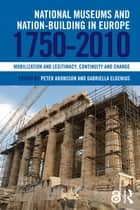 National Museums and Nation-building in Europe 1750-2010 - Mobilization and legitimacy, continuity and change ebook by Peter Aronsson, Gabriella Elgenius