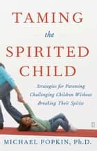 Taming the Spirited Child ebook by Michael H. Popkin, Ph.D.