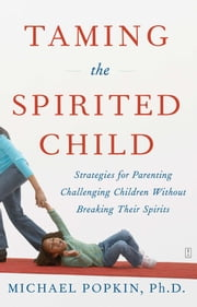 Taming the Spirited Child - Strategies for Parenting Challenging Children Without Breaking Their Spirits ebook by Michael H. Popkin, Ph.D.