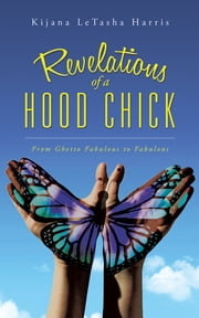 Revelations of a Hood Chick - From Ghetto Fabulous to Fabulous ebook by Kijana LeTasha Harris