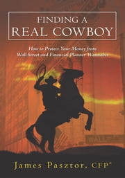 Finding a Real Cowboy - How to Protect Your Money from Wall Street and Financial Planner Wannabes ebook by James Pasztor, CFP®