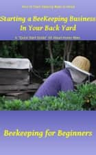 Starting a Beekeeping Business in Your Back Yard ebook by Rebecca Greenwood