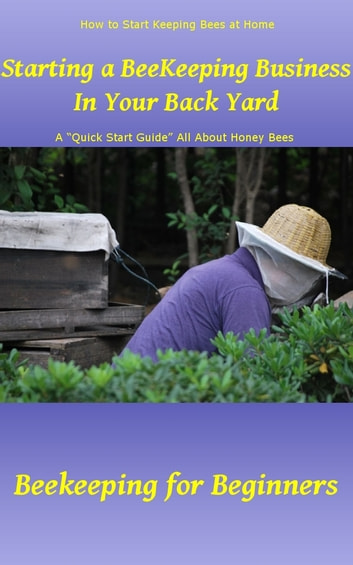 Starting a Beekeeping Business in Your Back Yard - A Quick Start Guide All About Honey Bees – Beekeeping for Beginners ebook by Rebecca Greenwood