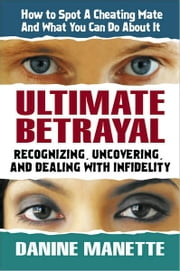 Ultimate Betrayal - Recognizing, Uncovering, and Dealing with Infidelity ebook by Danine Manette