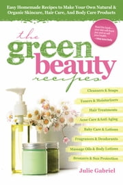 Green Beauty Recipes: Easy Homemade Recipes to Make your Own Skincare, Hair Care and Body Care Products ebook by Julie Gabriel