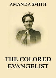 The Colored Evangelist - The Story Of The Lord's Dealings With Mrs. Amanda Smith ebook by Amanda Smith