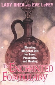 The Enchanted Formulary - Blending Magickal Oils For Love, Prosperity, And Healing ebook by Eve LeFey,Lady Rhea