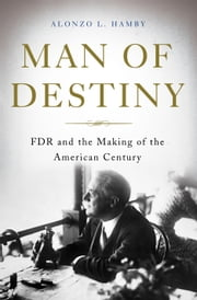 Man of Destiny - FDR and the Making of the American Century ebook by Alonzo L. Hamby