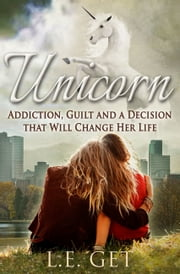 Unicorn: Addiction, Guilt and a Decision That Will Change Her Life ebook by LE Get