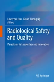 Radiological Safety and Quality - Paradigms in Leadership and Innovation ebook by Lawrence Lau,Kwan-Hoong Ng