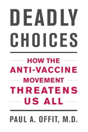 Deadly Choices - How the Anti-Vaccine Movement Threatens Us All ebook by Paul A. Offit, M.D.