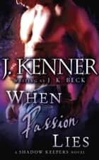 When Passion Lies - A Shadow Keepers Novel ebook by J.K. Beck, J. Kenner
