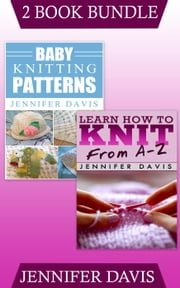 "(2 Book Bundle) ""Learn How to Knit: From A-Z"" & ""Baby Knitting Patterns"" - Knitting For Beginners, #9 ebook by Jennifer Davis"