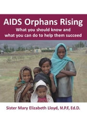 AIDS Orphans Rising - What You Should Know and What You Can Do to Help Them Succeed ebook by Sister Mary Elizabeth Lloyd