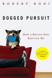 Dogged Pursuit - How a Rescue Dog Rescued Me ebook by Robert Rodi