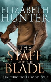 The Staff and the Blade: Irin Chronicles Book Four ebook by Elizabeth Hunter