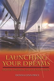 Launching Your Dreams - Stop Day Dreaming and Live Your Vision ebook by Donna Lynn Price