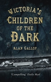 Victoria's Children of the Dark - The Women and Children Who Built Her Underground ebook by Alan Gallop