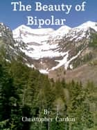 The Beauty of Bipolar ebook by Christopher Cardon