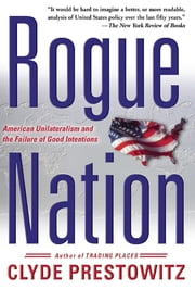 Rogue Nation - American Unilateralism And The Failure Of Good Intentions ebook by Clyde V. Prestowitz