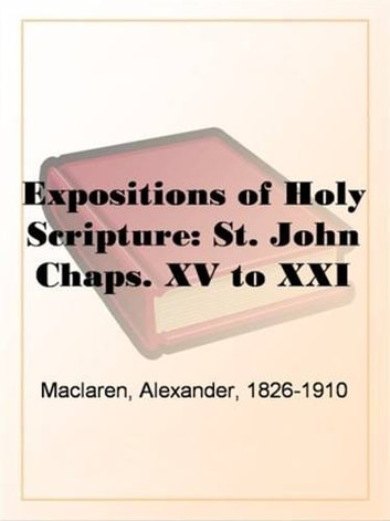 Expositions Of Holy Scripture: St. John Chaps. XV To XXI ebook by Alexander Maclaren
