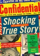 "Shocking True Story - The Rise and Fall of Confidential, ""America's Most Scandalous Scandal Magazine"" ebook by Henry E. Scott"