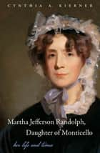 Martha Jefferson Randolph, Daughter of Monticello ebook by Cynthia A. Kierner