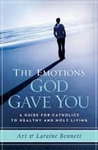 The Emotions God Gave you: A Guide for Catholics to Healthy & Holy Living ebook by Art & Laraine Bennett