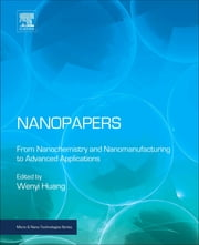 Nanopapers - From Nanochemistry and Nanomanufacturing to Advanced Applications ebook by Wenyi Huang