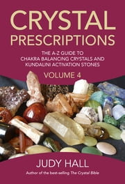Crystal Prescriptions volume 4 - the A-Z guide to chakra balancing crystals and kundalini activation stones ebook by Judy Hall