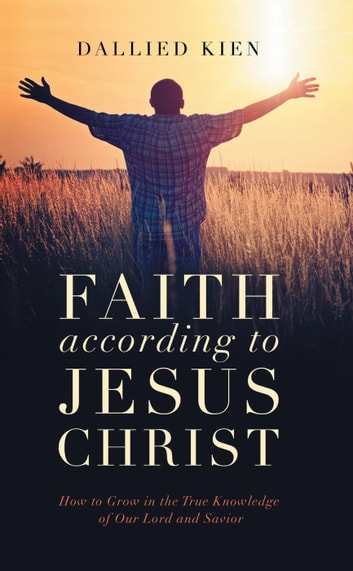Faith According to Jesus Christ - How to Grow in the True Knowledge of Our Lord and Savior ebook by Dallied  Kien