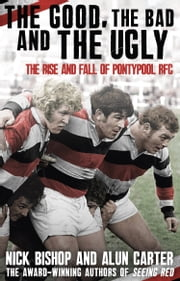 The Good, the Bad and the Ugly - The Rise and Fall of Pontypool RFC ebook by Nicholas Bishop,Alun Carter