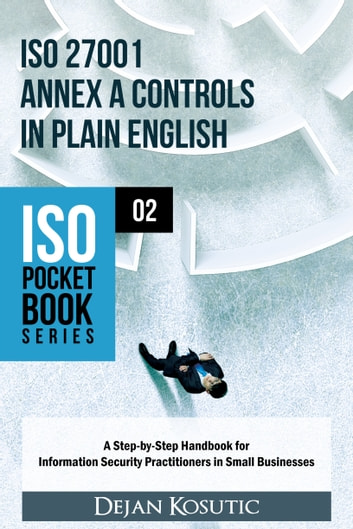 ISO 27001 Annex A Controls in Plain English - A Step-by-Step Handbook for Information Security Practitioners in Small Businesses ebook by Dejan Kosutic